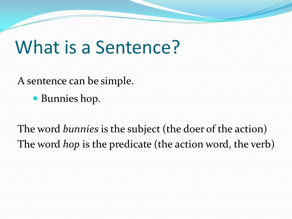 What is a Sentence.A sentence can be simple. Bunnies hop.