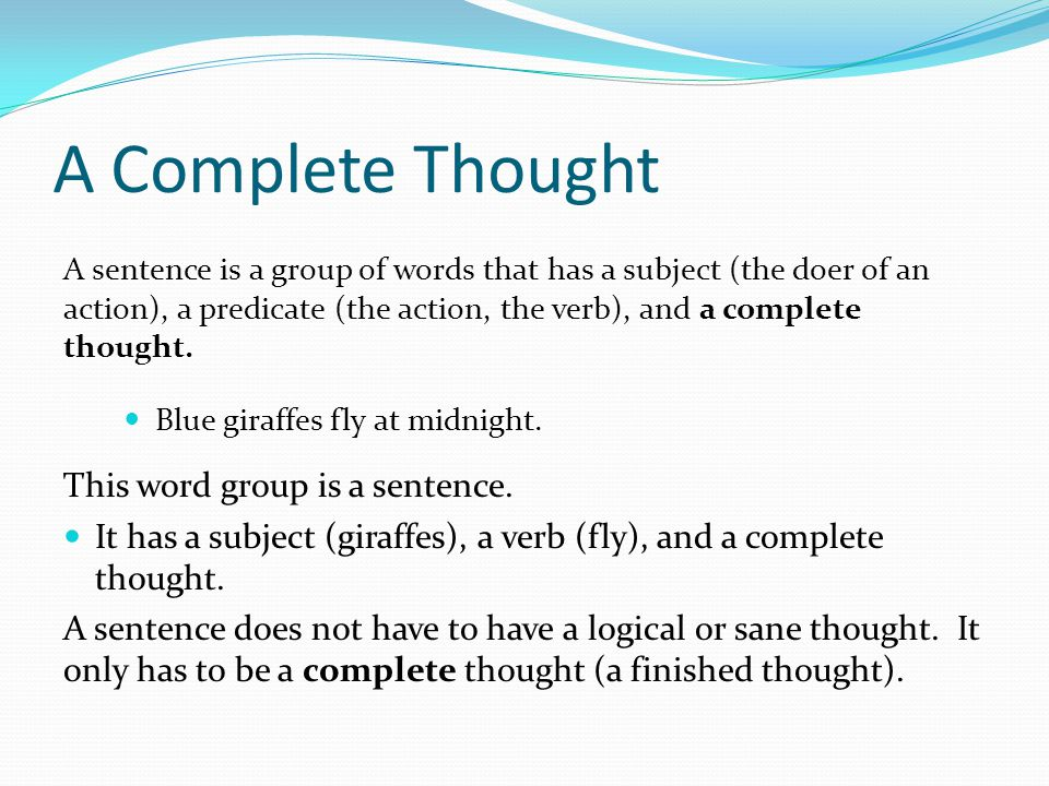 A Complete Thought A sentence is a group of words that has a subject (the doer of an action), a predicate (the action, the verb), and a complete thought.