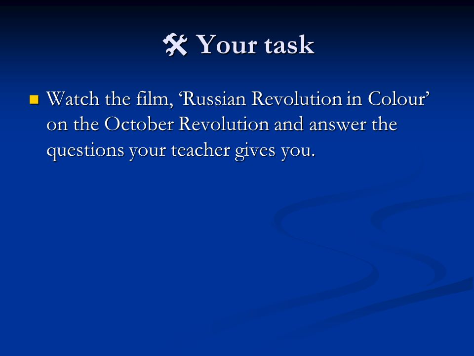  Your task Watch the film, 'Russian Revolution in Colour' on the October Revolution and answer the questions your teacher gives you.