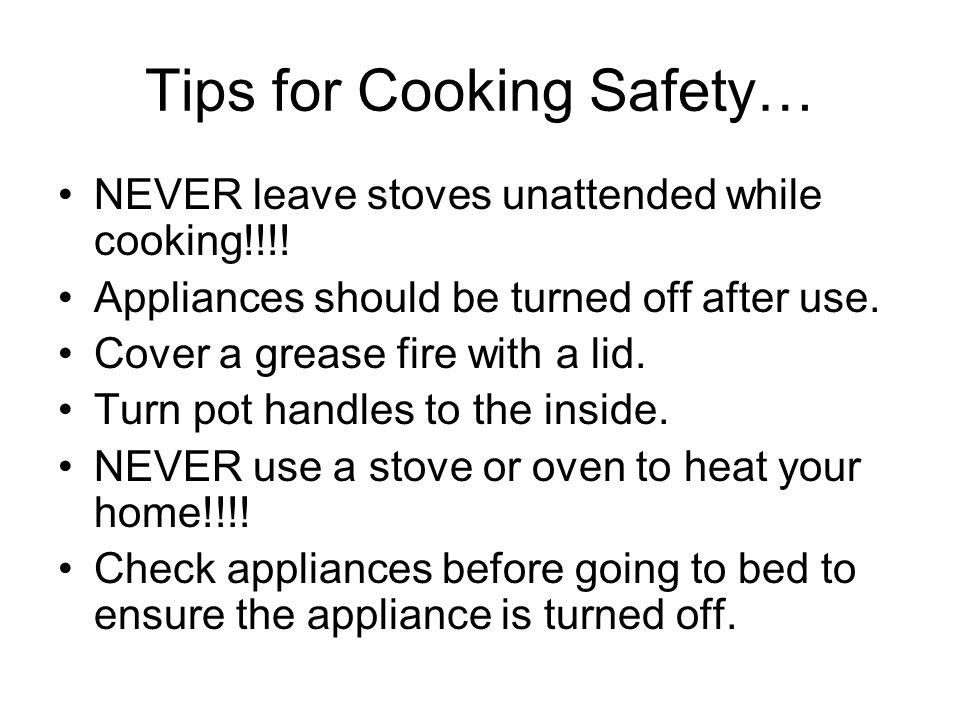 Tips for Cooking Safety… NEVER leave stoves unattended while cooking!!!.