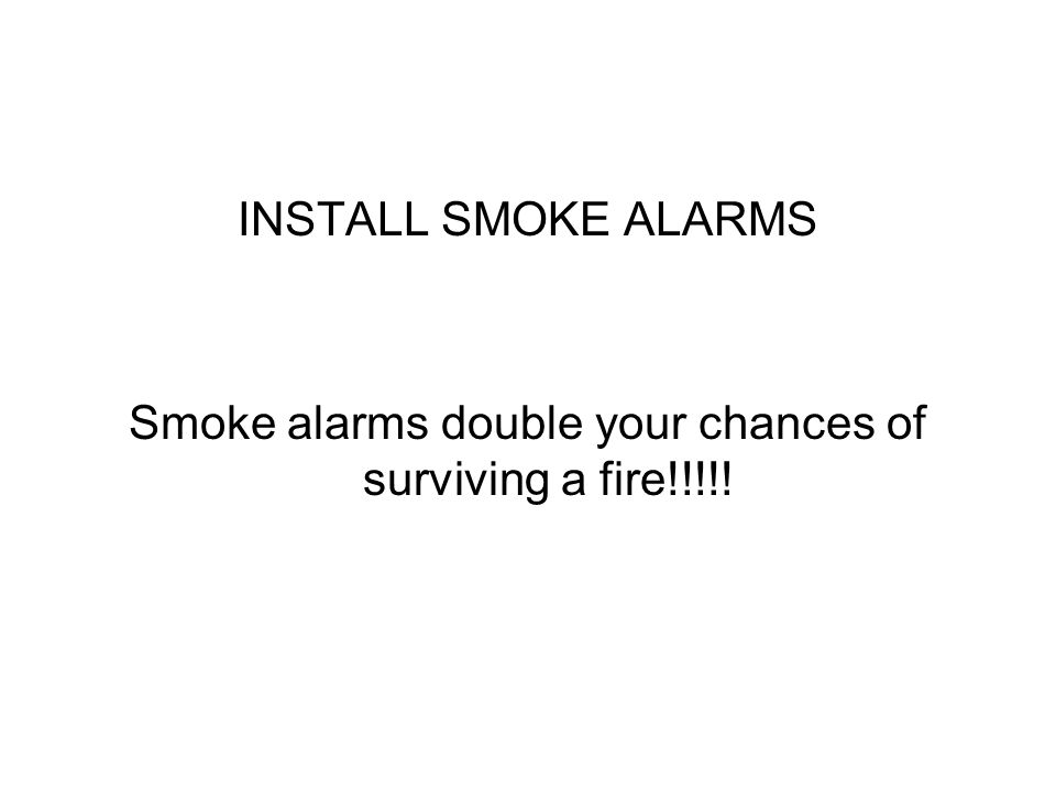 INSTALL SMOKE ALARMS Smoke alarms double your chances of surviving a fire!!!!!