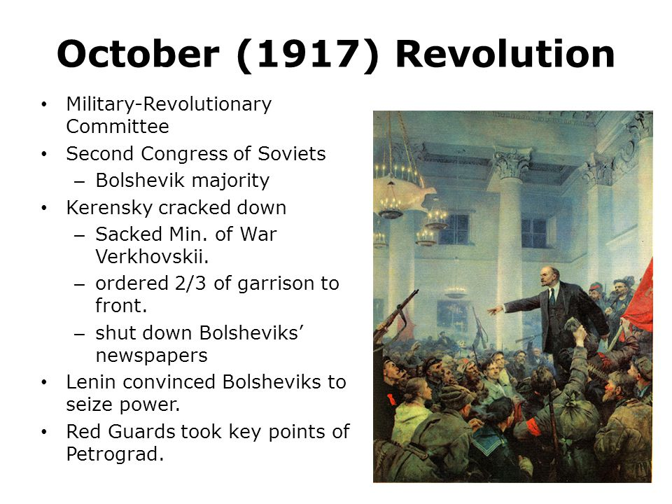 October (1917) Revolution Military-Revolutionary Committee Second Congress of Soviets – Bolshevik majority Kerensky cracked down – Sacked Min. of War