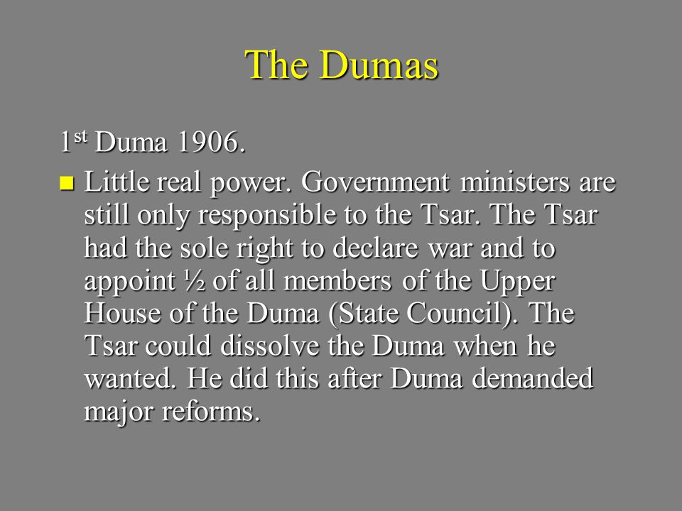 The Dumas 1 st Duma 1906. Little real power. Government ministers are still only responsible to the Tsar. The Tsar had the sole right to declare war a
