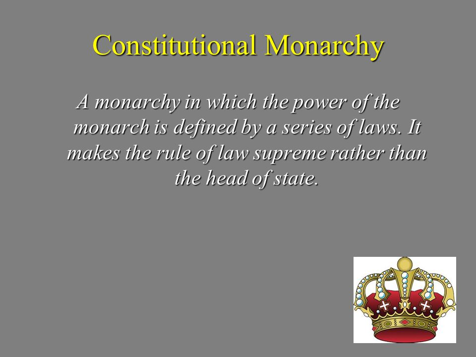 Constitutional Monarchy A monarchy in which the power of the monarch is defined by a series of laws. It makes the rule of law supreme rather than the