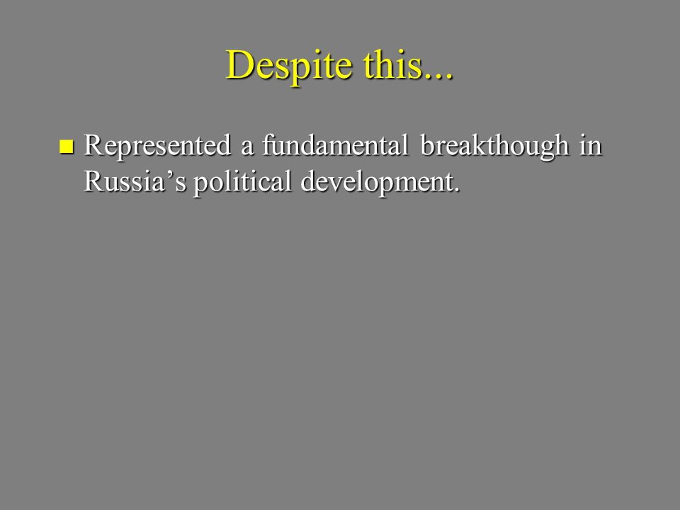 Despite this... Represented a fundamental breakthough in Russia's political development. Represented a fundamental breakthough in Russia's political d
