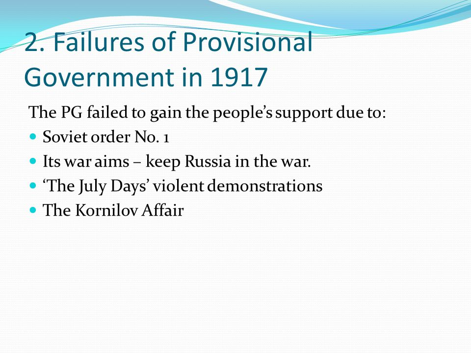 2. Failures of Provisional Government in 1917 The PG failed to gain the people's support due to: Soviet order No. 1 Its war aims – keep Russia in the