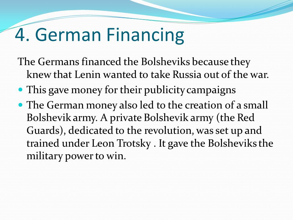 4. German Financing The Germans financed the Bolsheviks because they knew that Lenin wanted to take Russia out of the war. This gave money for their p