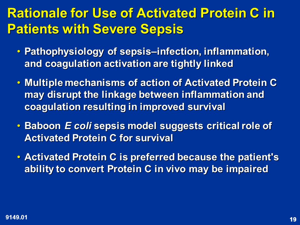 19 Rationale for Use of Activated Protein C in Patients with Severe Sepsis Pathophysiology of sepsis–infection, inflammation, and coagulation activation are tightly linkedPathophysiology of sepsis–infection, inflammation, and coagulation activation are tightly linked Multiple mechanisms of action of Activated Protein C may disrupt the linkage between inflammation and coagulation resulting in improved survivalMultiple mechanisms of action of Activated Protein C may disrupt the linkage between inflammation and coagulation resulting in improved survival Baboon E coli sepsis model suggests critical role of Activated Protein C for survivalBaboon E coli sepsis model suggests critical role of Activated Protein C for survival Activated Protein C is preferred because the patient s ability to convert Protein C in vivo may be impairedActivated Protein C is preferred because the patient s ability to convert Protein C in vivo may be impaired 9149.01