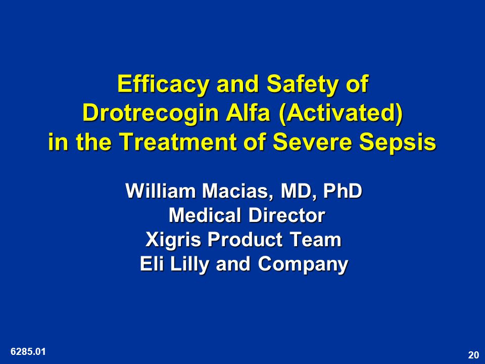 20 Efficacy and Safety of Drotrecogin Alfa (Activated) in the Treatment of Severe Sepsis William Macias, MD, PhD Medical Director Xigris Product Team Eli Lilly and Company 6285.01