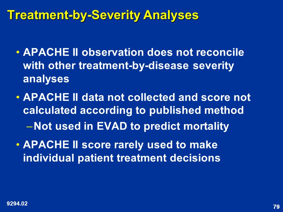79 Treatment-by-Severity Analyses APACHE II observation does not reconcile with other treatment-by-disease severity analyses APACHE II data not collected and score not calculated according to published method –Not used in EVAD to predict mortality APACHE II score rarely used to make individual patient treatment decisions 9294.02