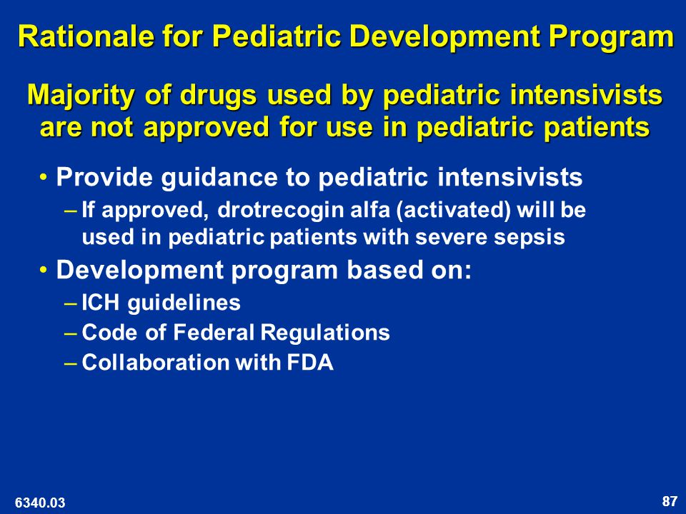 87 Rationale for Pediatric Development Program Provide guidance to pediatric intensivists –If approved, drotrecogin alfa (activated) will be used in pediatric patients with severe sepsis Development program based on: –ICH guidelines –Code of Federal Regulations –Collaboration with FDA 6340.03 Majority of drugs used by pediatric intensivists are not approved for use in pediatric patients Majority of drugs used by pediatric intensivists are not approved for use in pediatric patients