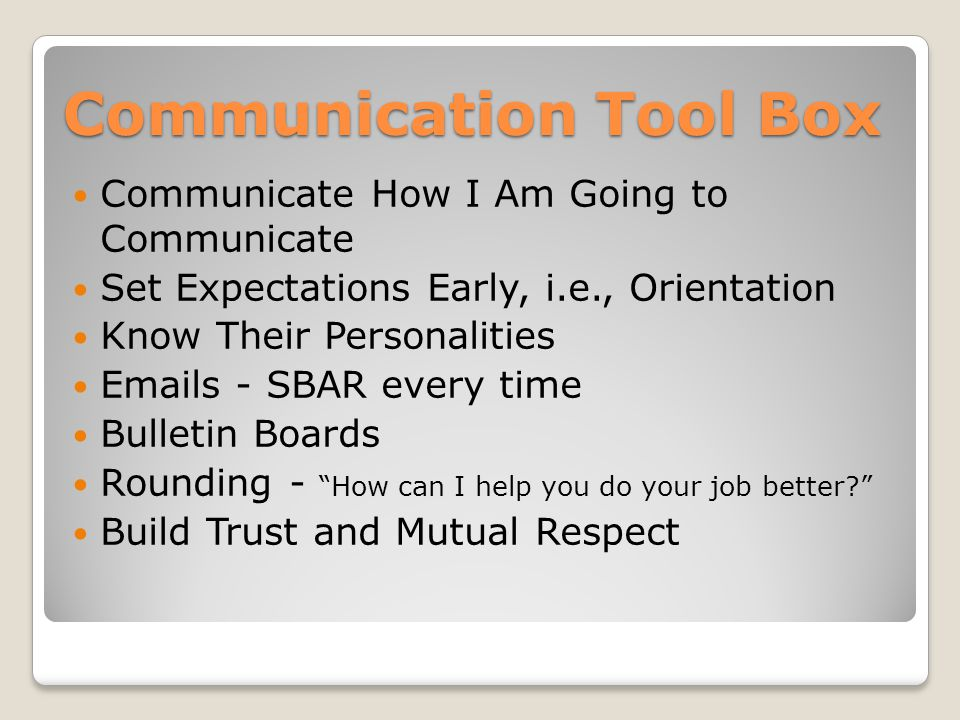 Communication Tool Box Communicate How I Am Going to Communicate Set Expectations Early, i.e., Orientation Know Their Personalities  s - SBAR every time Bulletin Boards Rounding - How can I help you do your job better Build Trust and Mutual Respect