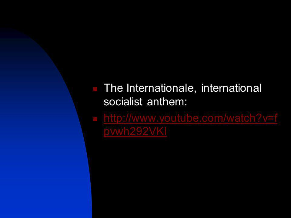 The Internationale, international socialist anthem: http://www.youtube.com/watch?v=f pvwh292VKI http://www.youtube.com/watch?v=f pvwh292VKI