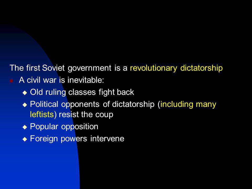 The first Soviet government is a revolutionary dictatorship A civil war is inevitable:  Old ruling classes fight back  Political opponents of dictatorship (including many leftists) resist the coup  Popular opposition  Foreign powers intervene