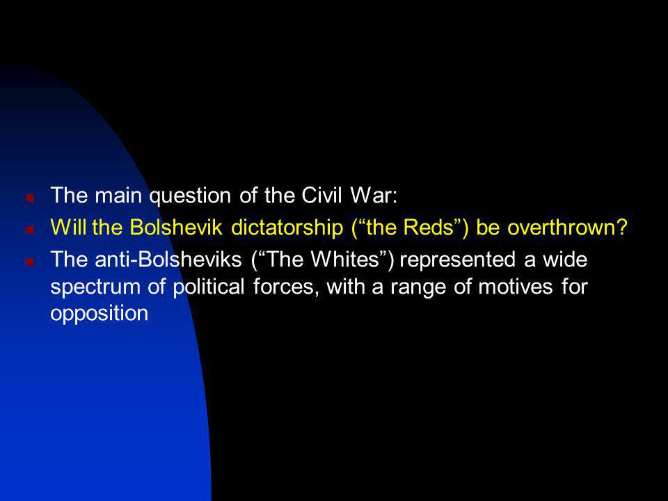 The main question of the Civil War: Will the Bolshevik dictatorship ( the Reds ) be overthrown.