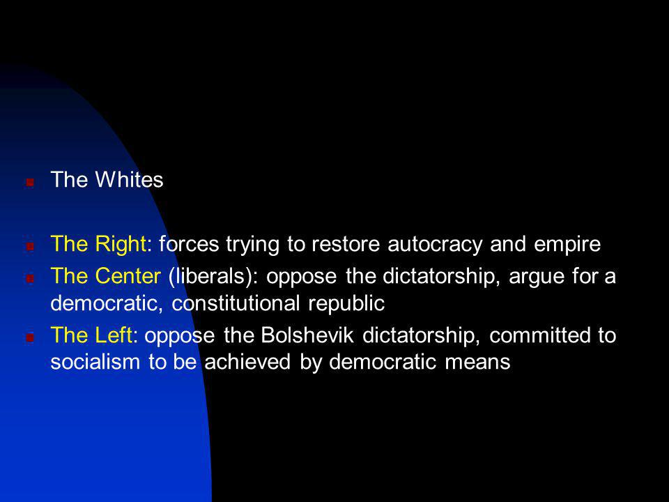 The Whites The Right: forces trying to restore autocracy and empire The Center (liberals): oppose the dictatorship, argue for a democratic, constitutional republic The Left: oppose the Bolshevik dictatorship, committed to socialism to be achieved by democratic means