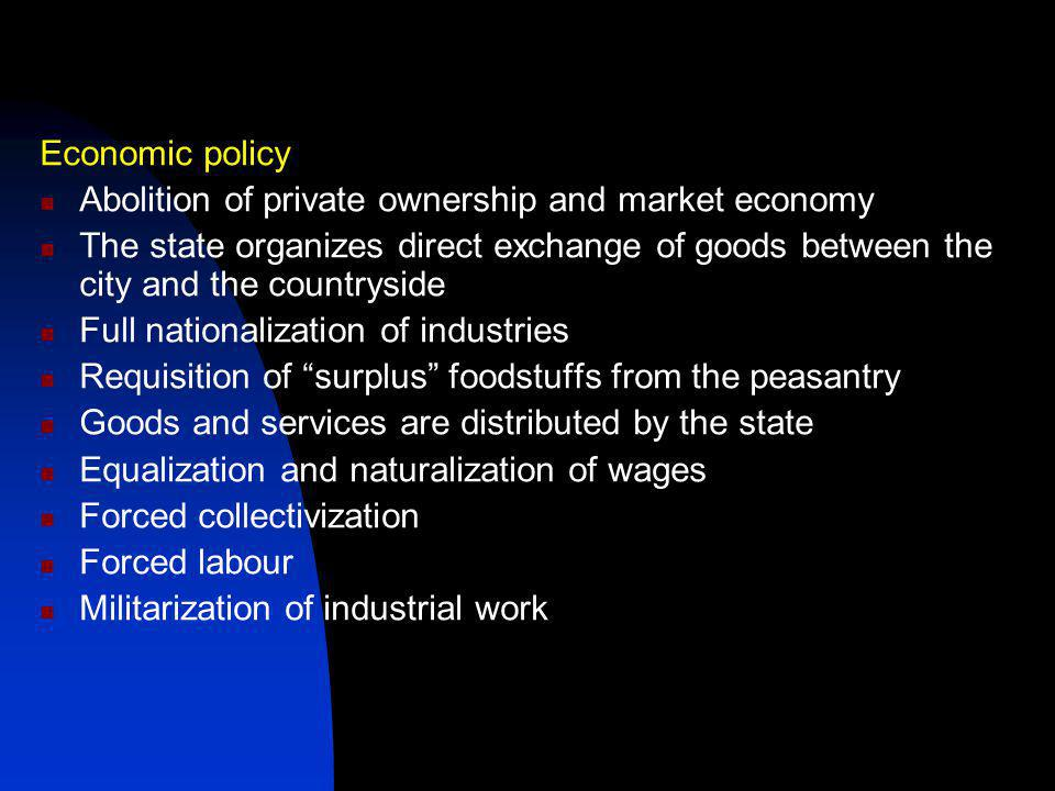 Economic policy Abolition of private ownership and market economy The state organizes direct exchange of goods between the city and the countryside Full nationalization of industries Requisition of surplus foodstuffs from the peasantry Goods and services are distributed by the state Equalization and naturalization of wages Forced collectivization Forced labour Militarization of industrial work