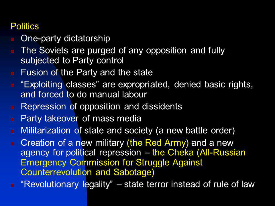 Politics One-party dictatorship The Soviets are purged of any opposition and fully subjected to Party control Fusion of the Party and the state Exploiting classes are expropriated, denied basic rights, and forced to do manual labour Repression of opposition and dissidents Party takeover of mass media Militarization of state and society (a new battle order) Creation of a new military (the Red Army) and a new agency for political repression – the Cheka (All-Russian Emergency Commission for Struggle Against Counterrevolution and Sabotage) Revolutionary legality – state terror instead of rule of law
