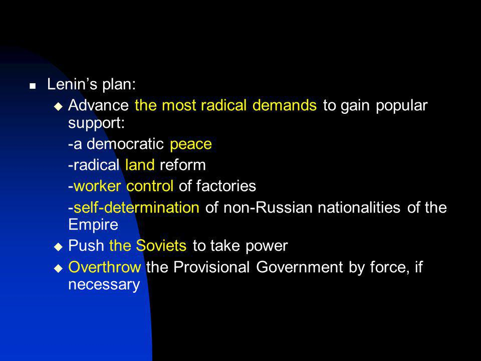 Lenin's plan:  Advance the most radical demands to gain popular support: -a democratic peace -radical land reform -worker control of factories -self-determination of non-Russian nationalities of the Empire  Push the Soviets to take power  Overthrow the Provisional Government by force, if necessary