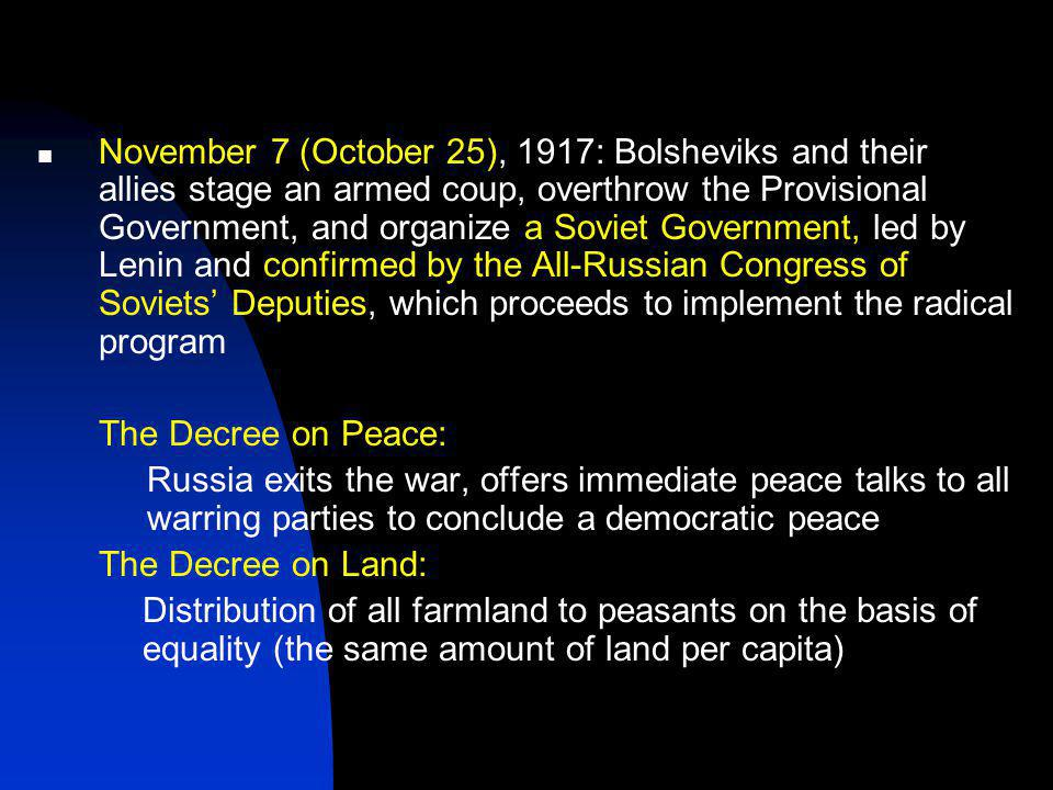 November 7 (October 25), 1917: Bolsheviks and their allies stage an armed coup, overthrow the Provisional Government, and organize a Soviet Government, led by Lenin and confirmed by the All-Russian Congress of Soviets' Deputies, which proceeds to implement the radical program The Decree on Peace: Russia exits the war, offers immediate peace talks to all warring parties to conclude a democratic peace The Decree on Land: Distribution of all farmland to peasants on the basis of equality (the same amount of land per capita)