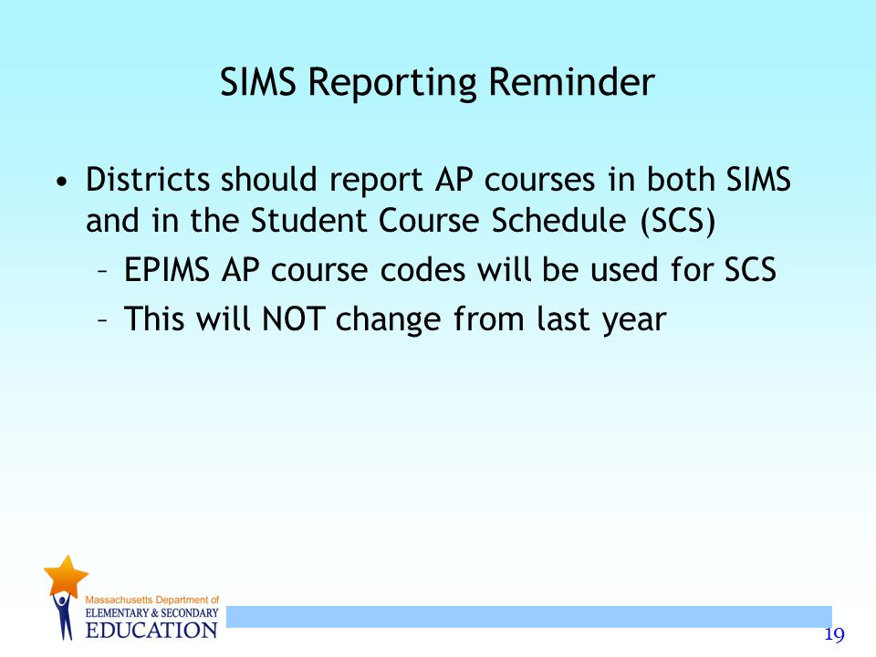 19 SIMS Reporting Reminder Districts should report AP courses in both SIMS and in the Student Course Schedule (SCS) –EPIMS AP course codes will be used for SCS –This will NOT change from last year
