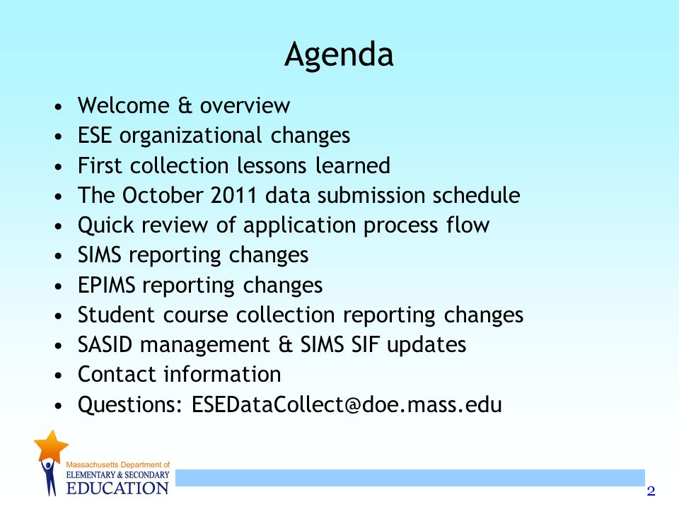 2 Agenda Welcome & overview ESE organizational changes First collection lessons learned The October 2011 data submission schedule Quick review of application process flow SIMS reporting changes EPIMS reporting changes Student course collection reporting changes SASID management & SIMS SIF updates Contact information Questions: ESEDataCollect@doe.mass.edu