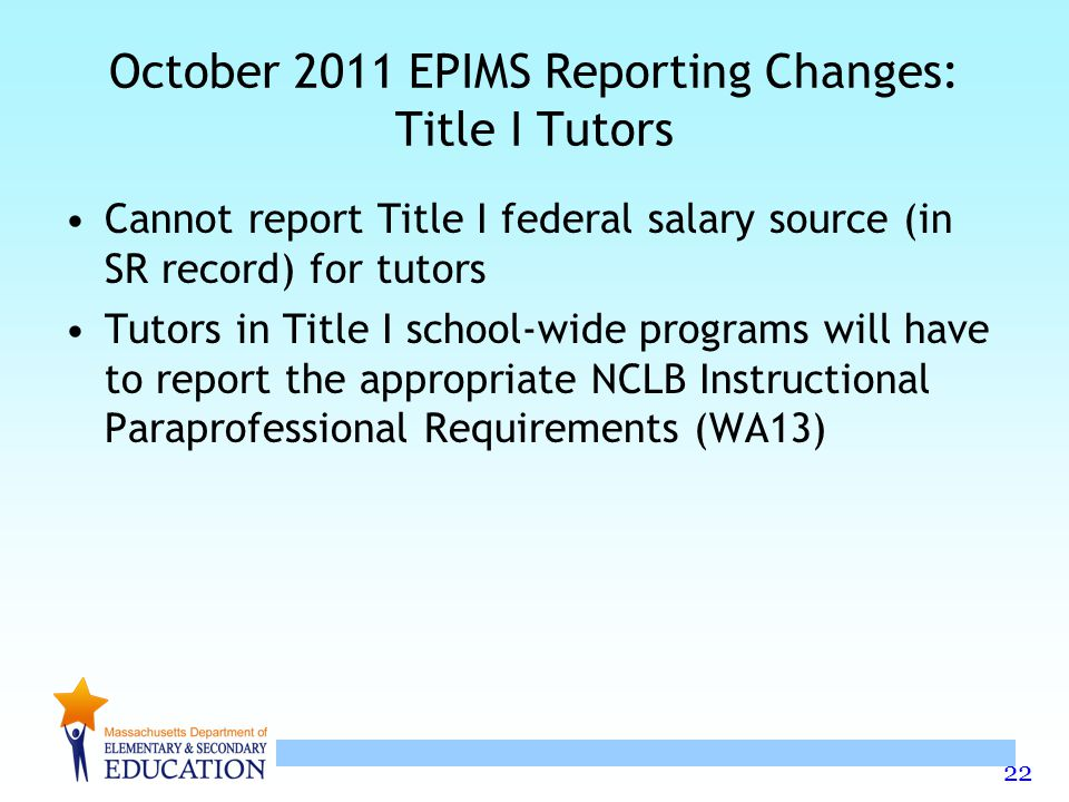 22 October 2011 EPIMS Reporting Changes: Title I Tutors Cannot report Title I federal salary source (in SR record) for tutors Tutors in Title I school-wide programs will have to report the appropriate NCLB Instructional Paraprofessional Requirements (WA13)
