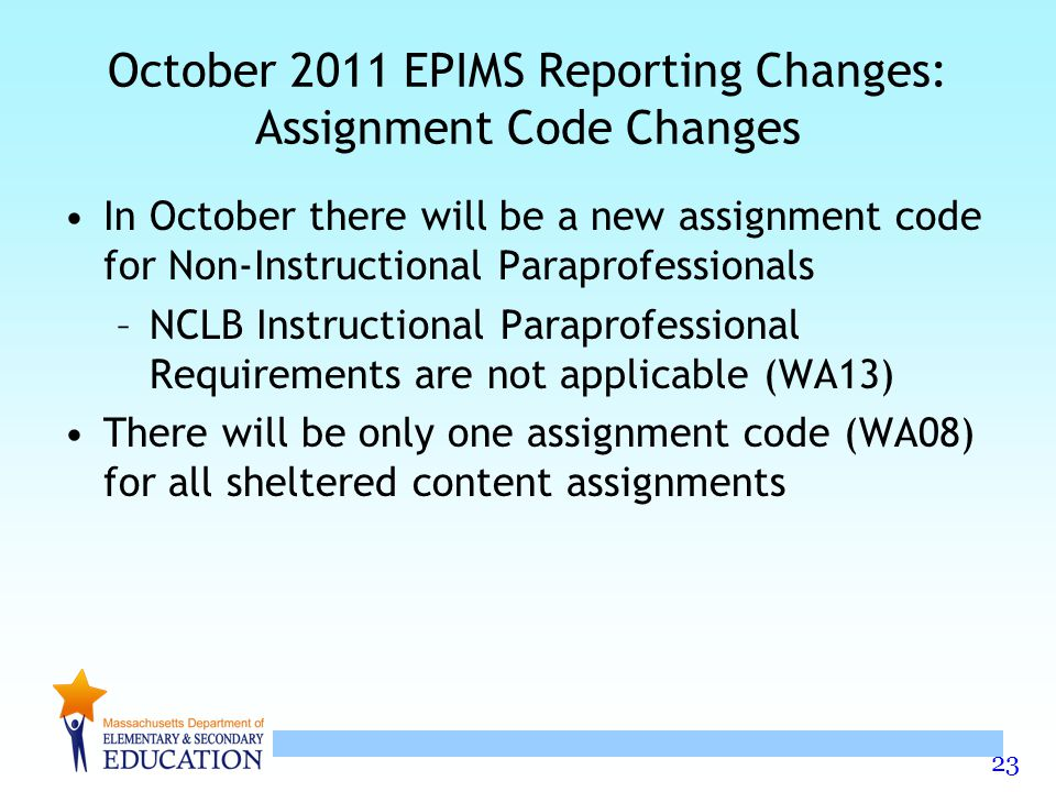 23 October 2011 EPIMS Reporting Changes: Assignment Code Changes In October there will be a new assignment code for Non-Instructional Paraprofessionals –NCLB Instructional Paraprofessional Requirements are not applicable (WA13) There will be only one assignment code (WA08) for all sheltered content assignments