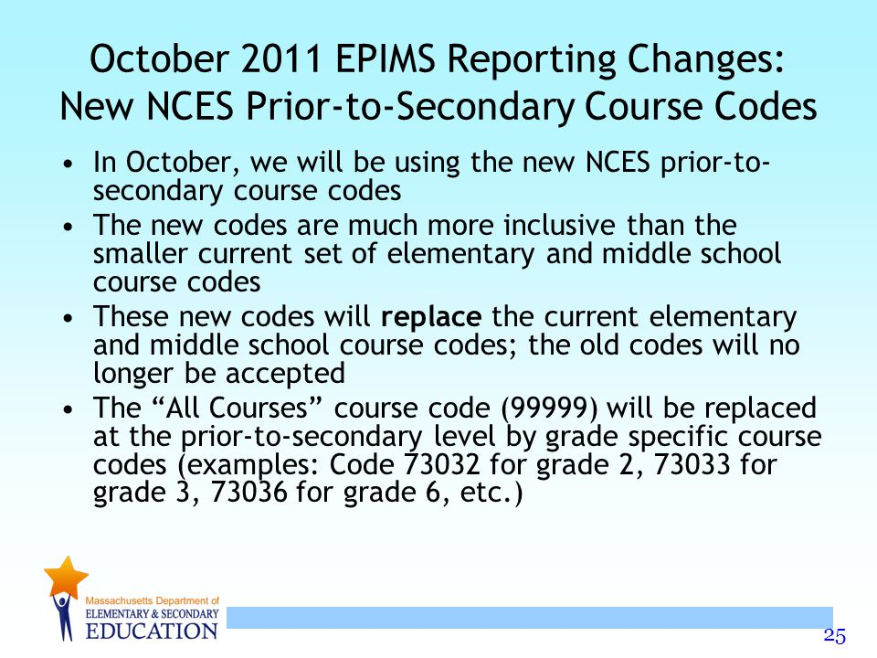 25 October 2011 EPIMS Reporting Changes: New NCES Prior-to-Secondary Course Codes In October, we will be using the new NCES prior-to- secondary course codes The new codes are much more inclusive than the smaller current set of elementary and middle school course codes These new codes will replace the current elementary and middle school course codes; the old codes will no longer be accepted The All Courses course code (99999) will be replaced at the prior-to-secondary level by grade specific course codes (examples: Code 73032 for grade 2, 73033 for grade 3, 73036 for grade 6, etc.)