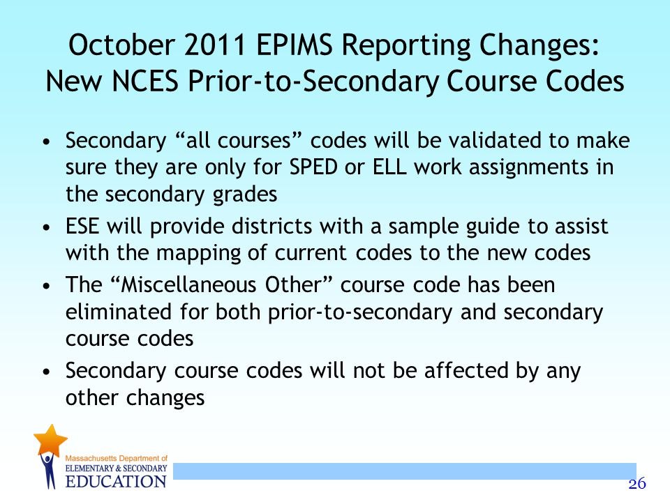 26 October 2011 EPIMS Reporting Changes: New NCES Prior-to-Secondary Course Codes Secondary all courses codes will be validated to make sure they are only for SPED or ELL work assignments in the secondary grades ESE will provide districts with a sample guide to assist with the mapping of current codes to the new codes The Miscellaneous Other course code has been eliminated for both prior-to-secondary and secondary course codes Secondary course codes will not be affected by any other changes
