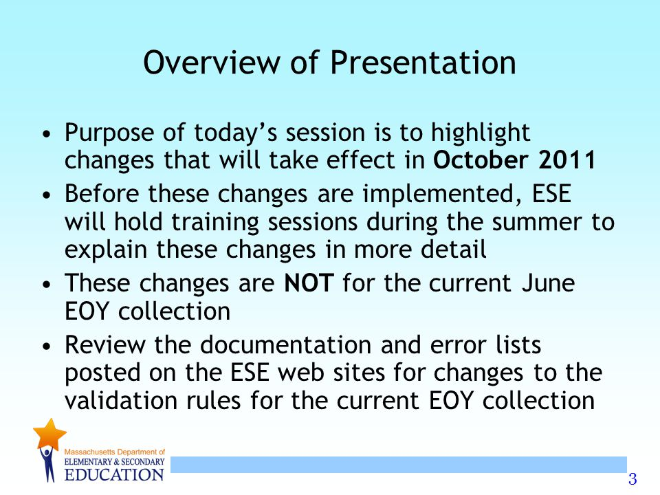 3 Overview of Presentation Purpose of today's session is to highlight changes that will take effect in October 2011 Before these changes are implemented, ESE will hold training sessions during the summer to explain these changes in more detail These changes are NOT for the current June EOY collection Review the documentation and error lists posted on the ESE web sites for changes to the validation rules for the current EOY collection