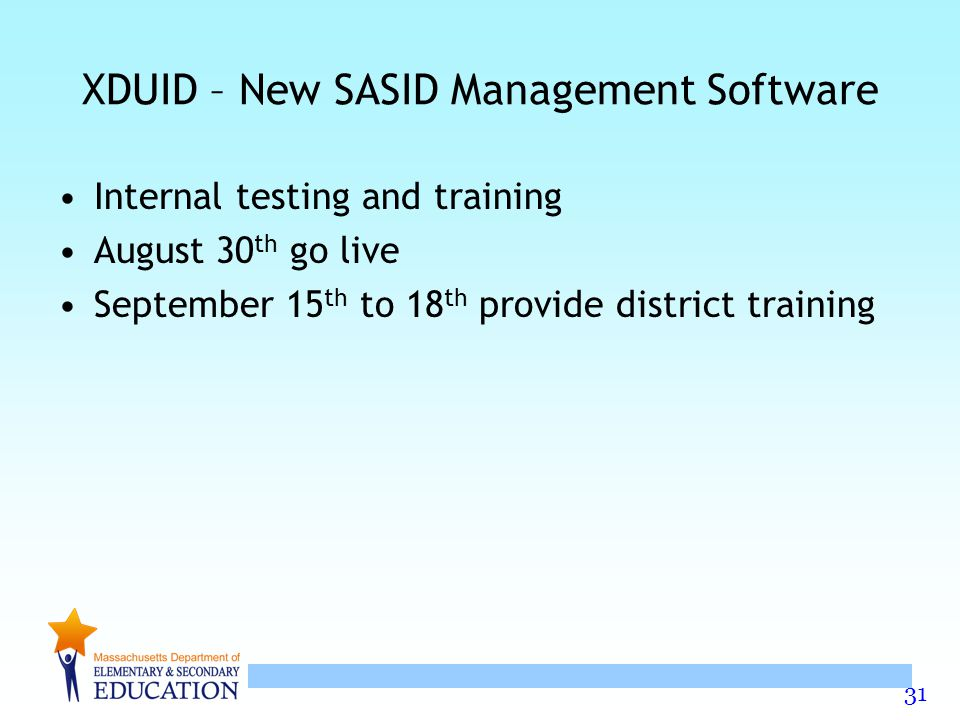 31 XDUID – New SASID Management Software Internal testing and training August 30 th go live September 15 th to 18 th provide district training