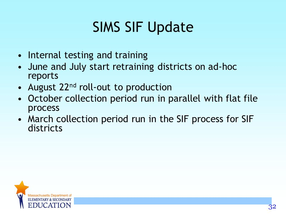 32 SIMS SIF Update Internal testing and training June and July start retraining districts on ad-hoc reports August 22 nd roll-out to production October collection period run in parallel with flat file process March collection period run in the SIF process for SIF districts