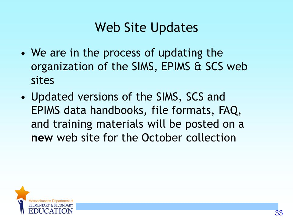 33 Web Site Updates We are in the process of updating the organization of the SIMS, EPIMS & SCS web sites Updated versions of the SIMS, SCS and EPIMS data handbooks, file formats, FAQ, and training materials will be posted on a new web site for the October collection