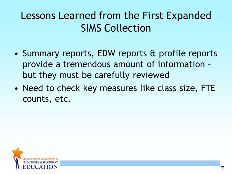 7 Lessons Learned from the First Expanded SIMS Collection Summary reports, EDW reports & profile reports provide a tremendous amount of information – but they must be carefully reviewed Need to check key measures like class size, FTE counts, etc.