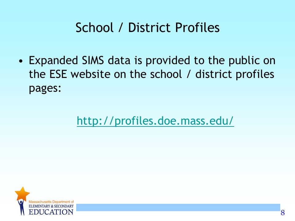 8 School / District Profiles Expanded SIMS data is provided to the public on the ESE website on the school / district profiles pages: http://profiles.doe.mass.edu/