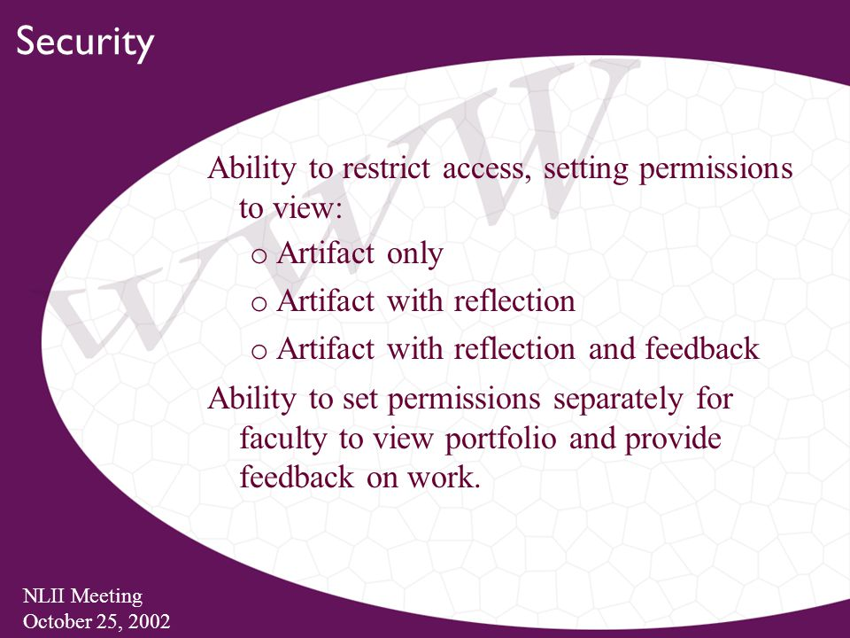 NLII Meeting October 25, 2002 Security Ability to restrict access, setting permissions to view: o Artifact only o Artifact with reflection o Artifact