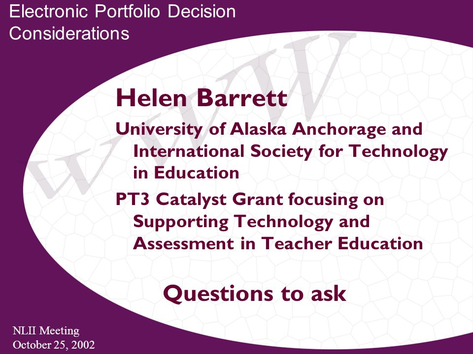 NLII Meeting October 25, 2002 Electronic Portfolio Decision Considerations Helen Barrett University of Alaska Anchorage and International Society for Technology in Education PT3 Catalyst Grant focusing on Supporting Technology and Assessment in Teacher Education Questions to ask