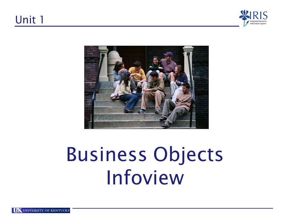 Unit 1 – Business Objects Infoview BOBJ Software Benefits of Business Objects BOBJ Terminology Access Review Report Folders Finding Reports