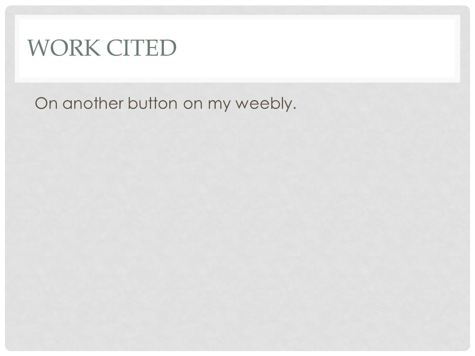 WORK CITED On another button on my weebly.