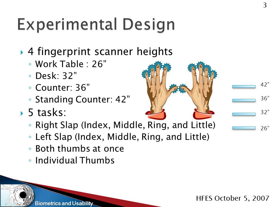 "Biometrics and Usability 3 HFES October 5, 2007 Biometrics and Usability 3 HFES October 5, 2007  4 fingerprint scanner heights ◦ Work Table : 26"" ◦ D"