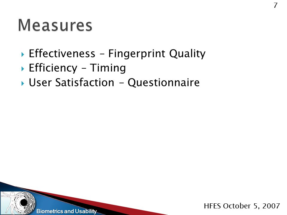 Biometrics and Usability 7 HFES October 5, 2007 Biometrics and Usability 7 HFES October 5, 2007  Effectiveness – Fingerprint Quality  Efficiency – T
