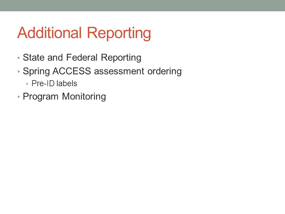 Additional Reporting State and Federal Reporting Spring ACCESS assessment ordering Pre-ID labels Program Monitoring