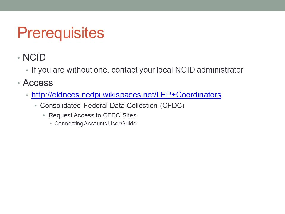 Prerequisites NCID If you are without one, contact your local NCID administrator Access http://eldnces.ncdpi.wikispaces.net/LEP+Coordinators Consolidated Federal Data Collection (CFDC) Request Access to CFDC Sites Connecting Accounts User Guide