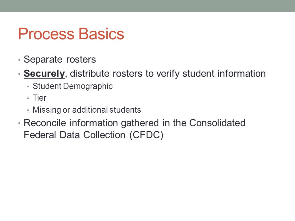 Process Basics Separate rosters Securely, distribute rosters to verify student information Student Demographic Tier Missing or additional students Reconcile information gathered in the Consolidated Federal Data Collection (CFDC)