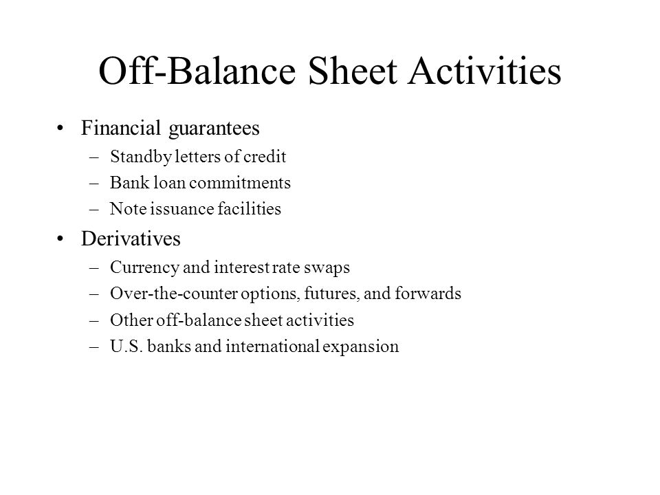 Off-Balance Sheet Activities Financial guarantees –Standby letters of credit –Bank loan commitments –Note issuance facilities Derivatives –Currency an