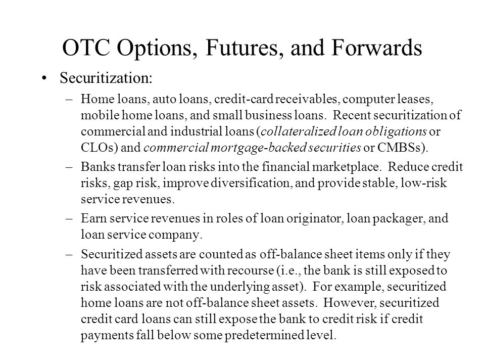 OTC Options, Futures, and Forwards Securitization: –Home loans, auto loans, credit-card receivables, computer leases, mobile home loans, and small bus