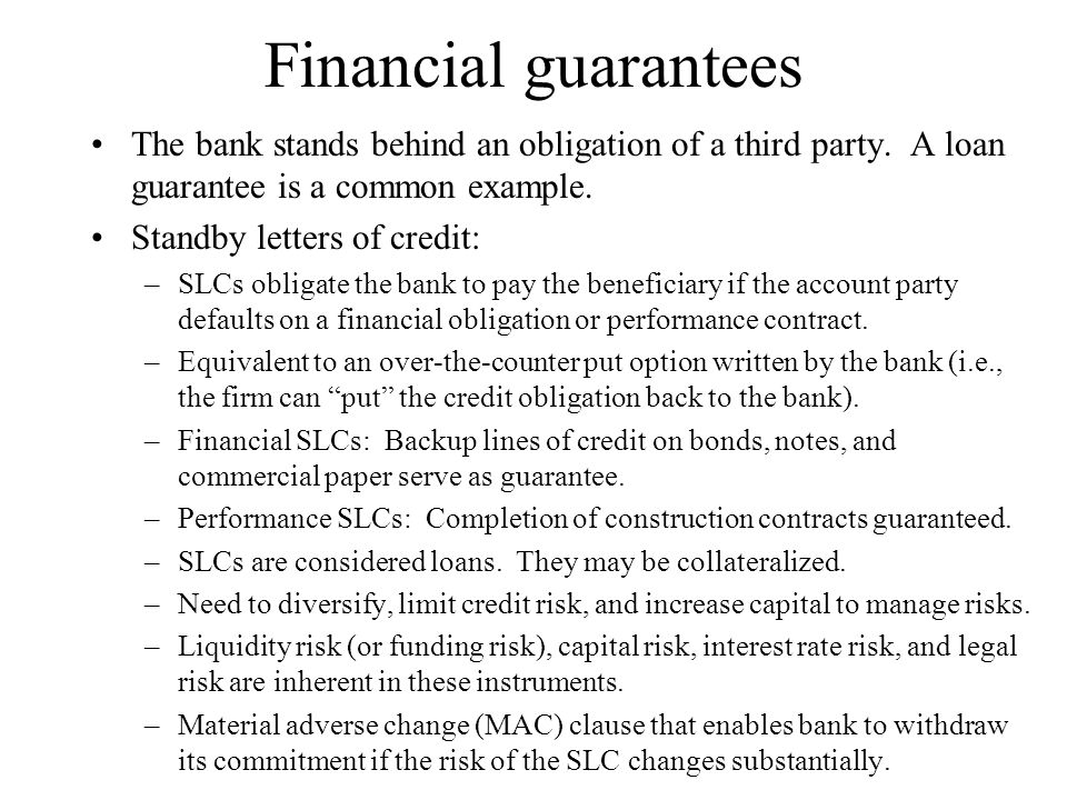 Financial guarantees The bank stands behind an obligation of a third party. A loan guarantee is a common example. Standby letters of credit: –SLCs obl