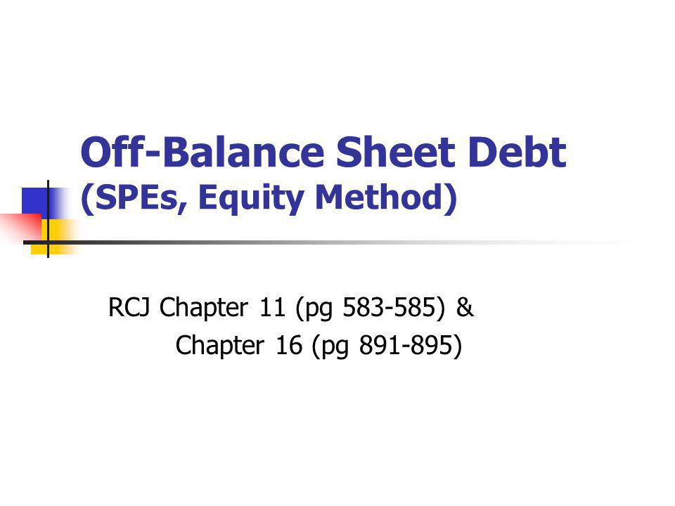 Off-Balance Sheet Debt (SPEs, Equity Method) RCJ Chapter 11 (pg 583-585) & Chapter 16 (pg 891-895)