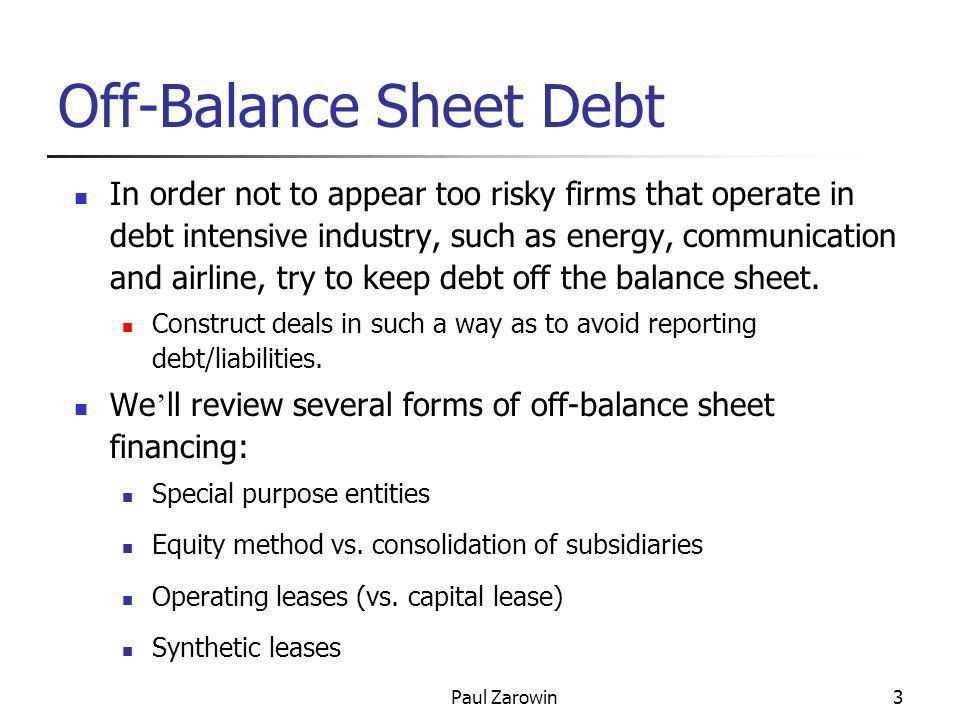 Paul Zarowin3 Off-Balance Sheet Debt In order not to appear too risky firms that operate in debt intensive industry, such as energy, communication and